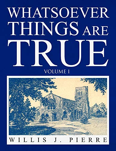 Whatsoever Things Are True - Volume I By Willis J Pierre