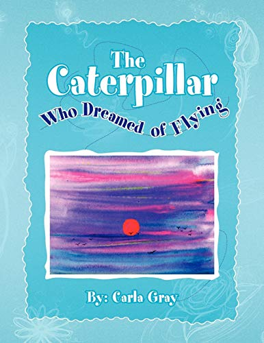 The Caterpillar Who Dreamed of Flying By Carla Gray