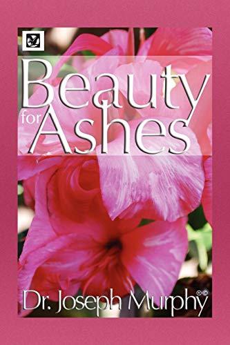 Beauty for Ashes By Dr Joseph Murphy, PH.D., D.D. (Vanderbilt University, USA)