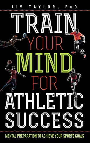 Train Your Mind for Athletic Success By Jim Taylor, PhD