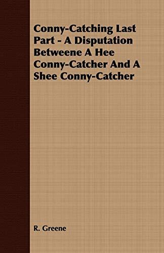 Conny-Catching Last Part - A Disputation Betweene A Hee Conny-Catcher And A Shee Conny-Catcher By R. Greene