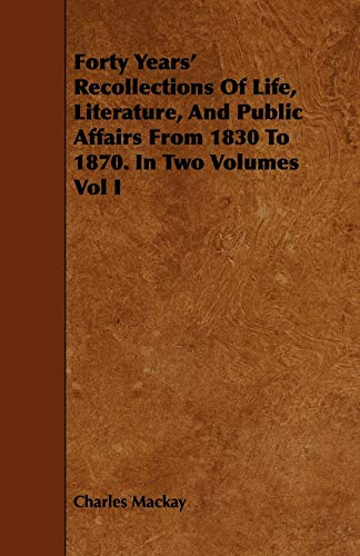 Forty Years' Recollections Of Life, Literature, And Public Affairs From 1830 To 1870. In Two Volumes Vol I By Charles Mackay