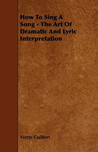 How To Sing A Song - The Art Of Dramatic And Lyric Interpretation By Yvette Guilbert