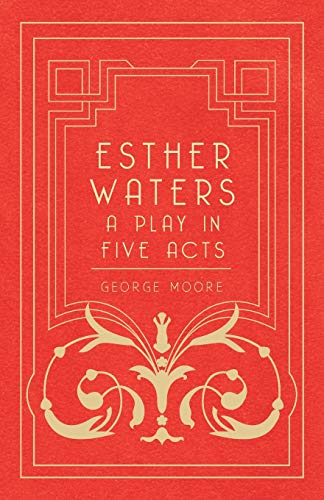Esther Waters - A Play In Five Acts By George Moore