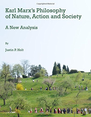 Karl Marx's Philosophy of Nature, Action and Society By Justin Holt