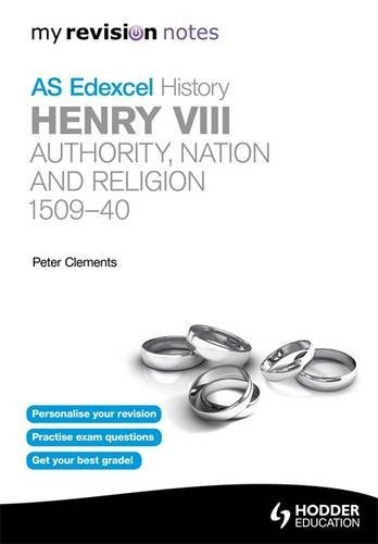 Edexcel AS History Henry VIII: Authority, Nation and Religion 1509-40 By Peter Clements