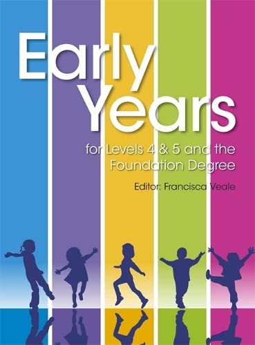 Early Years for Levels 4 & 5 and the Foundation Degree By Francisca Veale