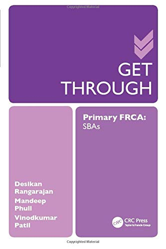 Get Through Primary FRCA: SBAS (GTH) By Desikan Rangarajan (BSc (Hons), PhD, MBBS, FRCA; Specialty Registrar, London Deanery, UK)