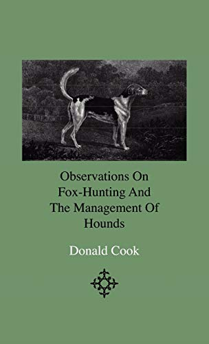 Observations On Fox-Hunting And The Management Of Hounds In The Kennel And The Field. Addressed To A Young Sportman, About To Undertake A Hunting Establishment By Donald Cook