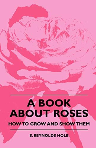 A Book About Roses - How To Grow And Show Them By S. Reynolds Hole
