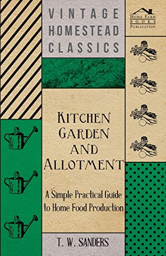 Kitchen Garden and Allotment - A Simple Practical Guide to Home Food Production By T. W. Sanders