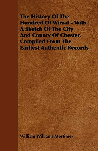 The History Of The Hundred Of Wirral - With A Sketch Of The City And County Of Chester, Compiled From The Earliest Authentic Records By William Williams Mortimer