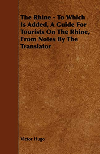The Rhine - To Which Is Added, A Guide For Tourists On The Rhine, From Notes By The Translator By Victor Hugo