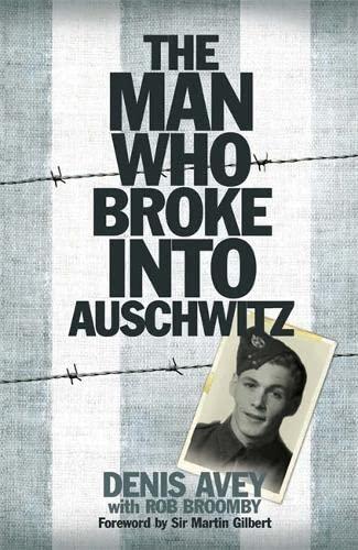The Man Who Broke into Auschwitz by Denis Avey