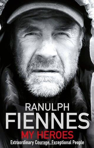 My Heroes: Extraordinary Courage, Exceptional People By Sir Ranulph Fiennes, Bt OBE