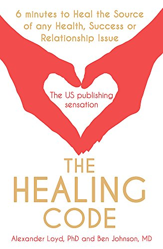 The Healing Code: 6 Minutes to Heal the Source of Your Health, Success or Relationship Issue by Alex Loyd