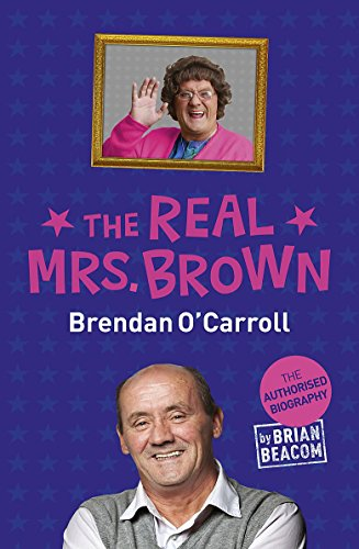 The Real Mrs. Brown: The Authorised Biography of Brendan O'Carroll By Brian Beacom