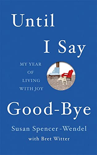 Until I Say Good-bye: My Year of Living with Joy by Susan Spencer-Wendel