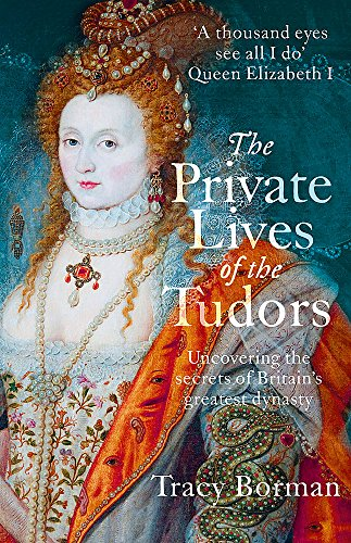 The Private Lives of the Tudors: Uncovering the Secrets of Britain's Greatest Dynasty By Tracy Borman
