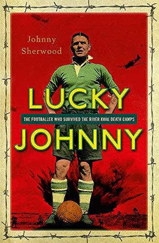 Lucky Johnny: The Footballer Who Survived the River Kwai Death Camps by Johnny Sherwood