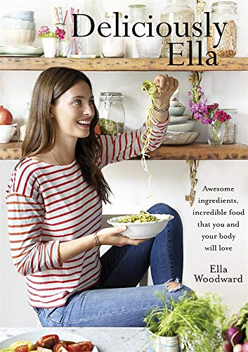 Deliciously Ella: Awesome Ingredients, Incredible Food That You and Your Body Will Love by Ella Woodward