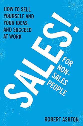 Sales for Non-Salespeople: How to Sell Yourself and Your Ideas, and Succeed at Work by Robert Ashton