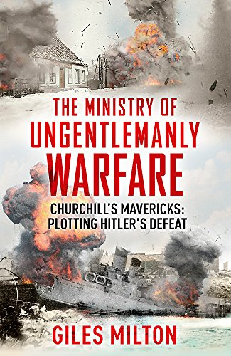 The Ministry of Ungentlemanly Warfare: Churchill's Mavericks: Plotting Hitler's Defeat by Giles Milton