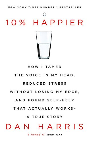 10% Happier: How I Tamed the Voice in My Head, Reduced Stress Without Losing My Edge, and Found Self-Help That Actually Works - A True Story By Dan Harris