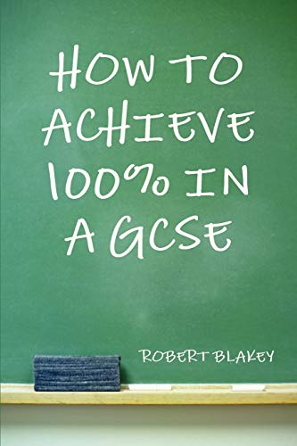 How to Achieve 100% in a GCSE - Guide to GCSE Exam and Revision Technique By Robert Blakey
