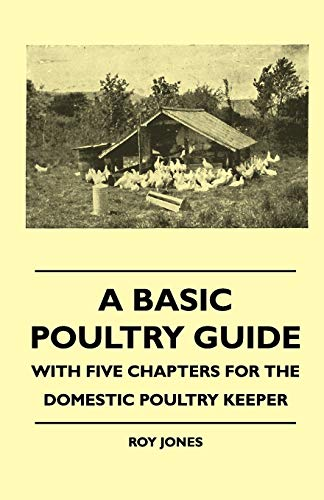 A Basic Poultry Guide - With Five Chapters For The Domestic Poultry Keeper By Roy Jones