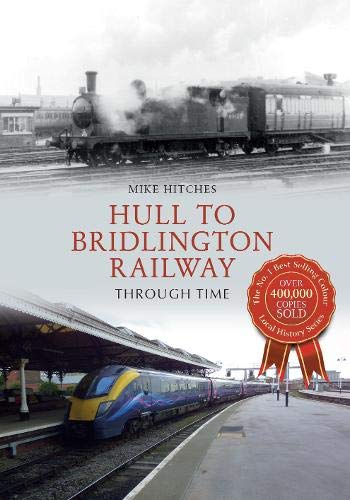 Hull to Bridlington Railway Through Time By Mike Hitches