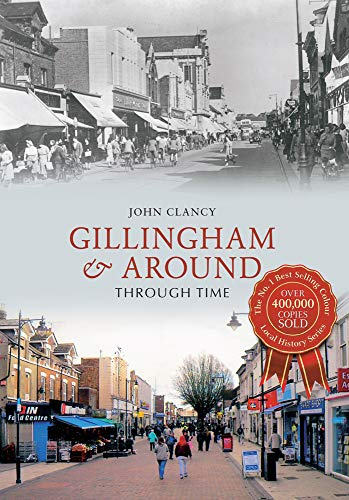 Gillingham & Around Through Time By John Clancy