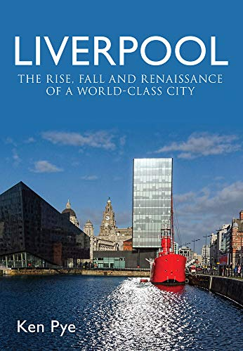 Liverpool: the Rise, Fall and Renaissance of a World Class City By Ken Pye