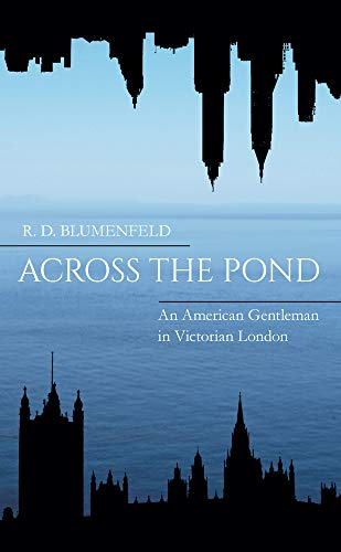 Across the Pond: An American Gentleman in Victorian London by R. D. Blumenfeld