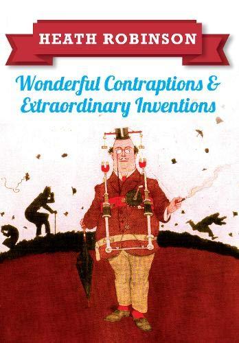 Heath Robinson: Wonderful Contraptions and Extraordinary Inventions By William Heath Robinson