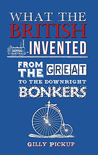 What the British Invented: From the Great to the Downright Bonkers By Gilly Pickup