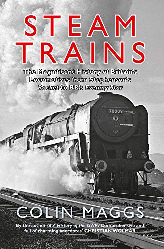 Steam Trains: The Magnificent History of Britain's Locomotives from Stephenson's Rocket to BR's Evening Star By Colin Maggs