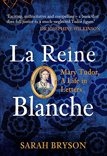 La Reine Blanche: Mary Tudor, A Life in Letters By Sarah Bryson