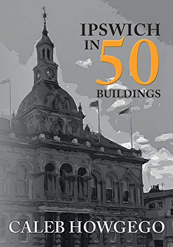 Ipswich in 50 Buildings By Caleb Howgego