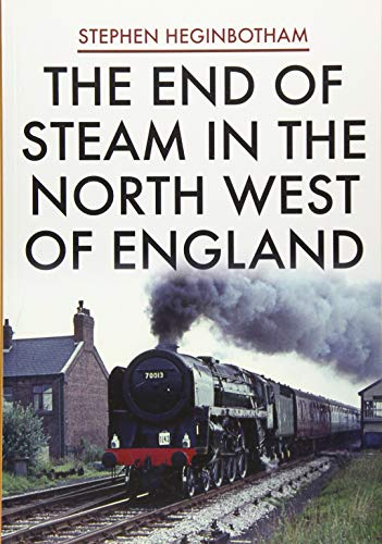 The End of Steam in the North West of England By Stephen Heginbotham