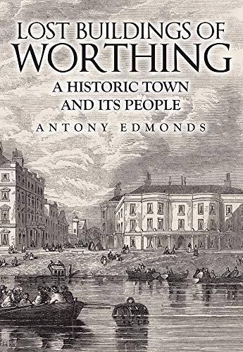 Lost Buildings of Worthing By Antony Edmonds