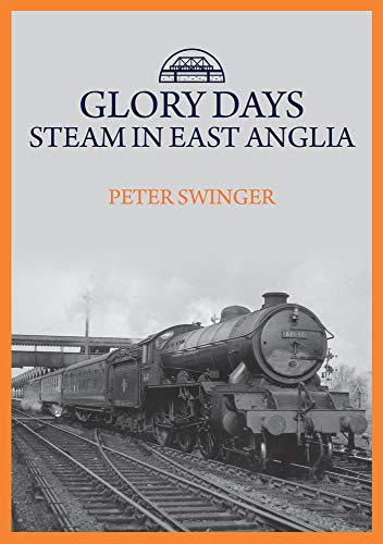 Glory Days: Steam in East Anglia By Peter Swinger
