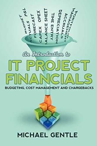 An Introduction to IT PROJECT FINANCIALS - budgeting, cost management and chargebacks. By Michael Gentle