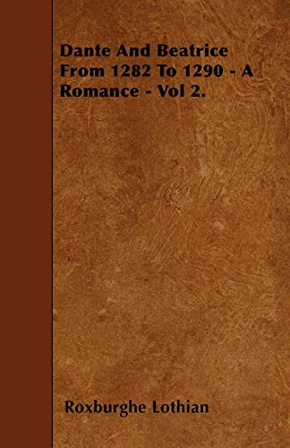 Dante And Beatrice From 1282 To 1290 - A Romance - Vol 2. By Roxburghe Lothian