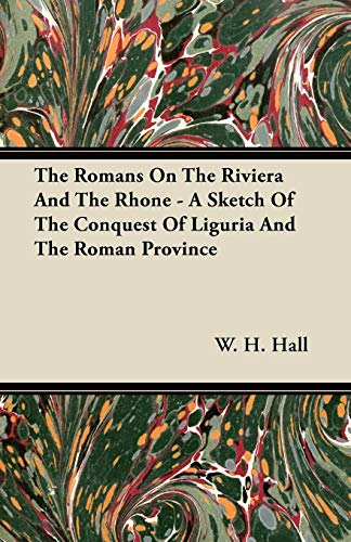 The Romans On The Riviera And The Rhone - A Sketch Of The Conquest Of Liguria And The Roman Province By W. H. Hall