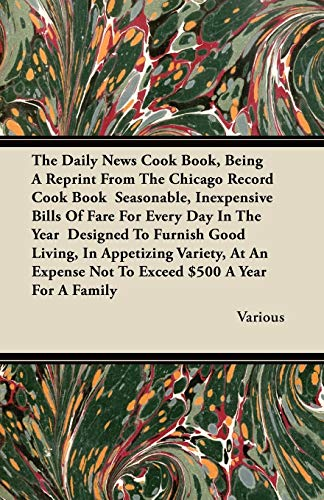 The Daily News Cook Book, Being A Reprint From The Chicago Record Cook Book Seasonable, Inexpensive Bills Of Fare For Every Day In The Year Designed To Furnish Good Living, In Appetizing Variety, At An Expense Not To Exceed $500 A Year For A Family By Various