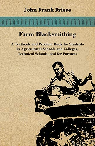 Farm Blacksmithing - A Textbook And Problem Book For Students In Agricultural Schools And Colleges, Technical Schools, And For Farmers By John Frank Friese
