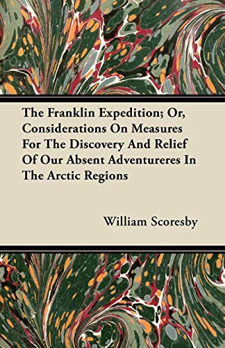 The Franklin Expedition; Or, Considerations On Measures For The Discovery And Relief Of Our Absent Adventureres In The Arctic Regions By William Scoresby