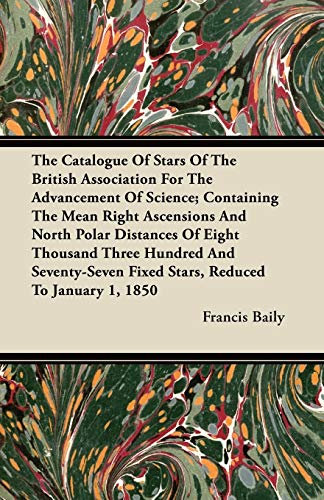 The Catalogue Of Stars Of The British Association For The Advancement Of Science; Containing The Mean Right Ascensions And North Polar Distances Of Eight Thousand Three Hundred And Seventy-Seven Fixed Stars, Reduced To January 1, 1850 By Francis Baily