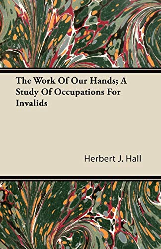 The Work Of Our Hands; A Study Of Occupations For Invalids By Herbert J. Hall